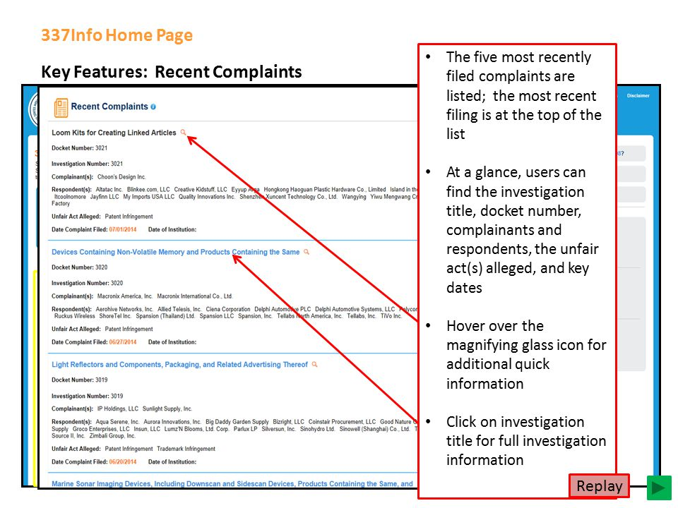 Key Features: Recent Complaints 337Info Home Page The five most recently filed complaints are listed; the most recent filing is at the top of the list At a glance, users can find the investigation title, docket number, complainants and respondents, the unfair act(s) alleged, and key dates Hover over the magnifying glass icon for additional quick information Click on investigation title for full investigation information Replay