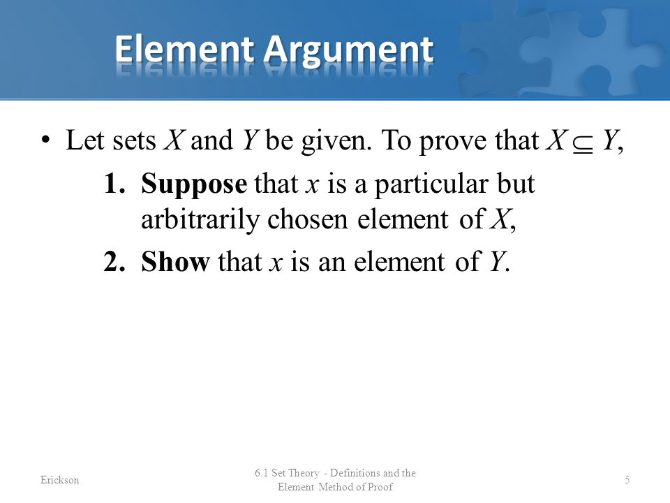 Let sets X and Y be given. To prove that X  Y, 1.Suppose that x is a particular but arbitrarily chosen element of X, 2.Show that x is an element of Y