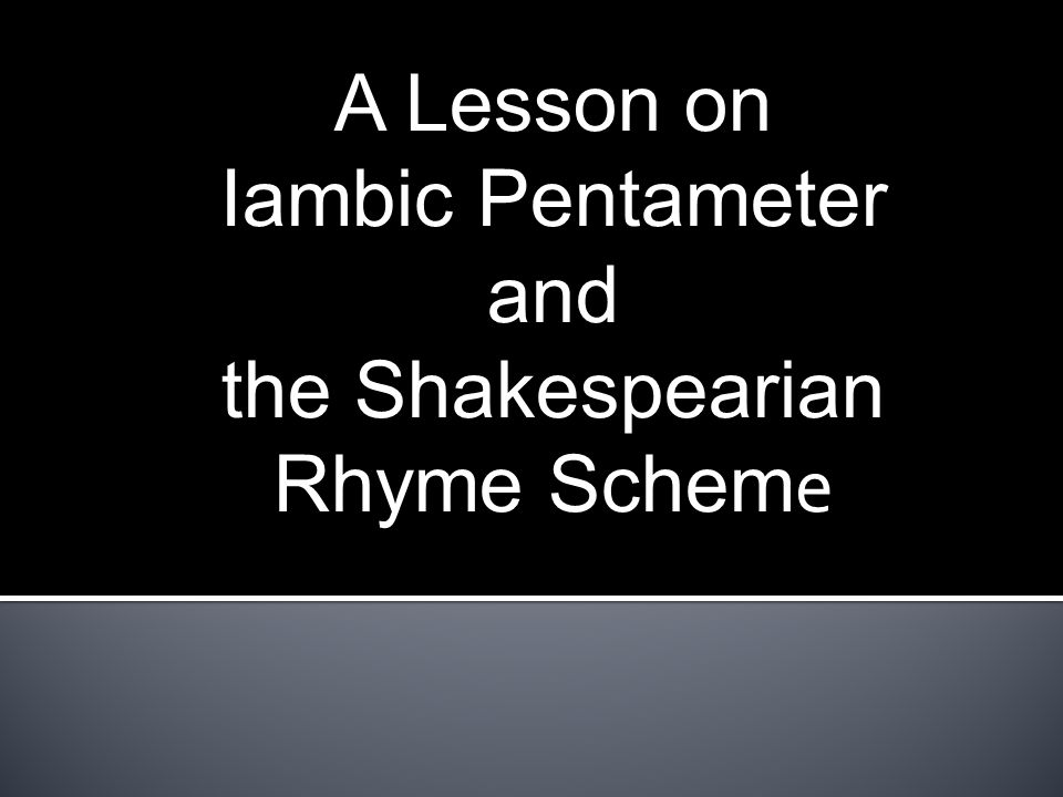 A Lesson on Iambic Pentameter and the Shakespearian Rhyme Schem e