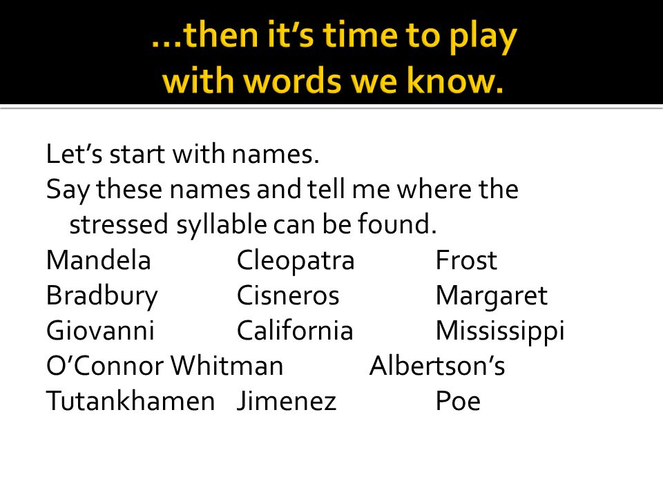 Let's start with names. Say these names and tell me where the stressed syllable can be found. MandelaCleopatraFrost BradburyCisnerosMargaret GiovanniC