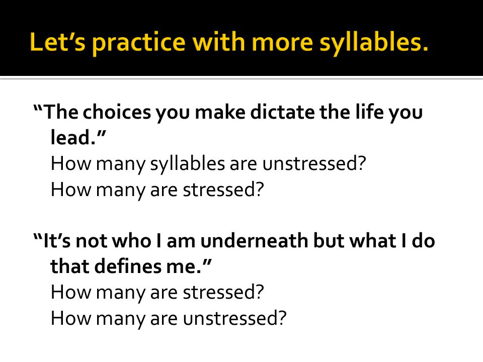 """""""The choices you make dictate the life you lead."""" How many syllables are unstressed? How many are stressed? """"It's not who I am underneath but what I d"""