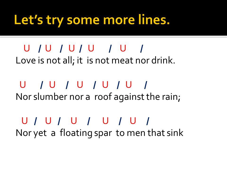 U / U / U / U / U / Love is not all; it is not meat nor drink. U / U / U / U / U / Nor slumber nor a roof against the rain; U / U / U / U / U / Nor ye
