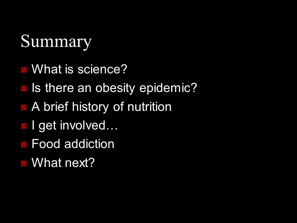 Summary What is science? Is there an obesity epidemic? A brief history of nutrition I get involved… Food addiction What next?