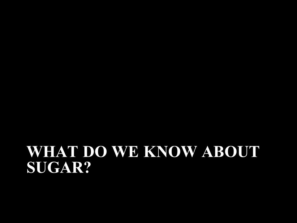 WHAT DO WE KNOW ABOUT SUGAR?