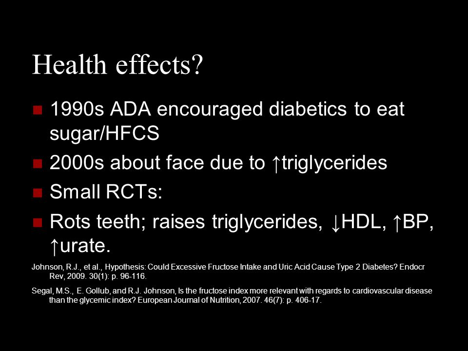 Health effects? 1990s ADA encouraged diabetics to eat sugar/HFCS 2000s about face due to ↑triglycerides Small RCTs: Rots teeth; raises triglycerides,