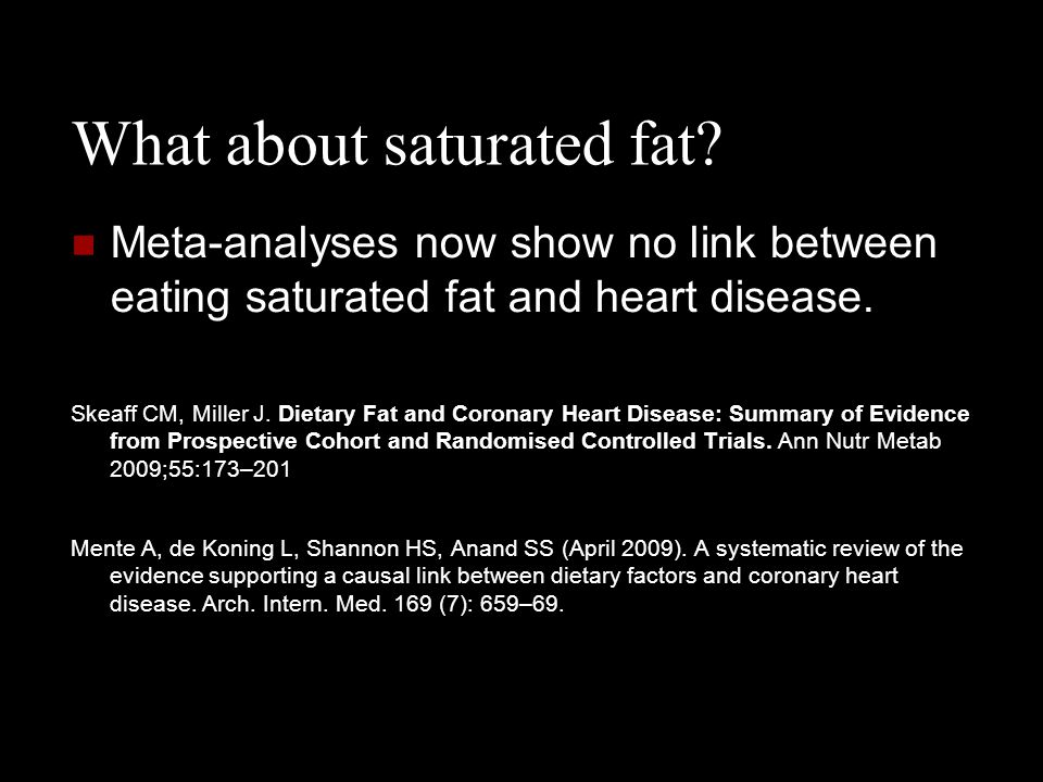 What about saturated fat? Meta-analyses now show no link between eating saturated fat and heart disease. Skeaff CM, Miller J. Dietary Fat and Coronary