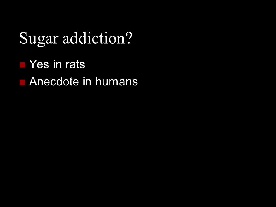 Sugar addiction? Yes in rats Anecdote in humans