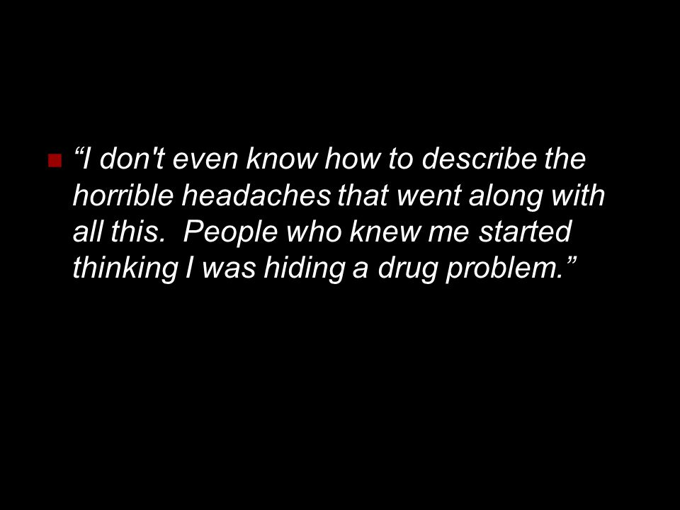 """""""I don't even know how to describe the horrible headaches that went along with all this. People who knew me started thinking I was hiding a drug probl"""
