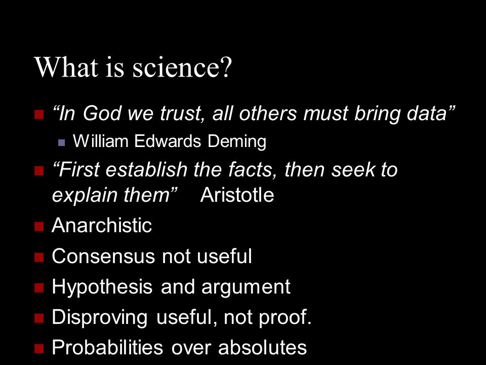 """What is science? """"In God we trust, all others must bring data"""" William Edwards Deming """"First establish the facts, then seek to explain them""""Aristotle"""