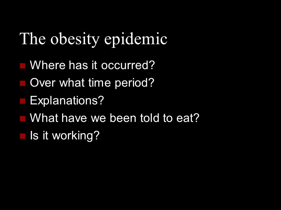 The obesity epidemic Where has it occurred? Over what time period? Explanations? What have we been told to eat? Is it working?