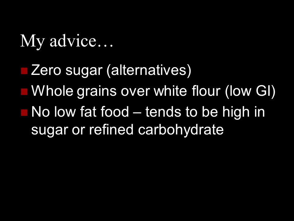 My advice… Zero sugar (alternatives) Whole grains over white flour (low GI) No low fat food – tends to be high in sugar or refined carbohydrate