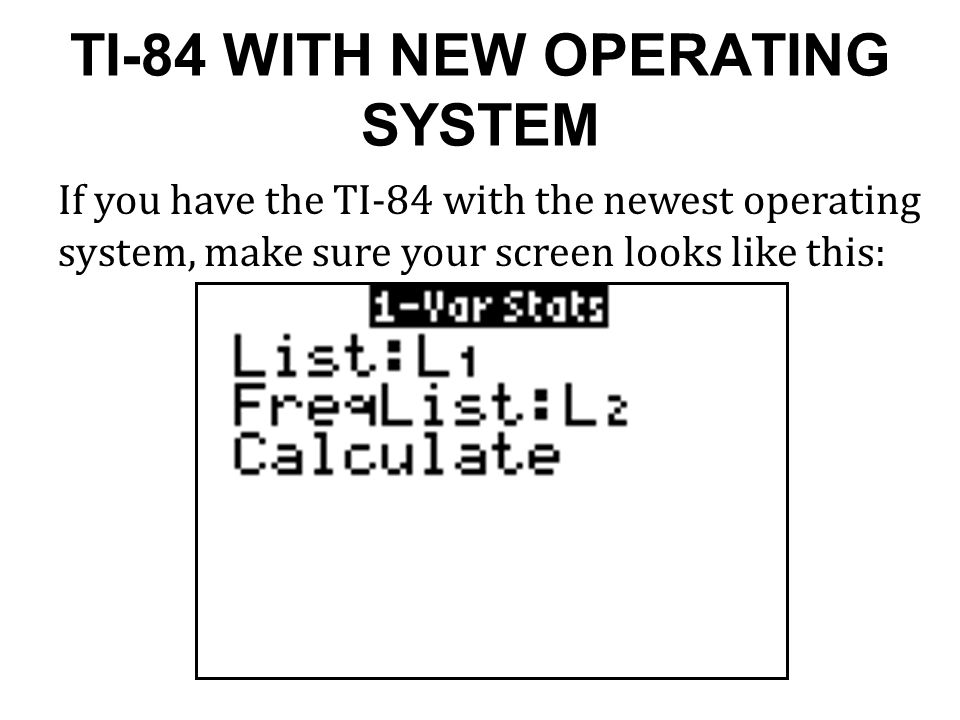 TI-84 WITH NEW OPERATING SYSTEM If you have the TI-84 with the newest operating system, make sure your screen looks like this: