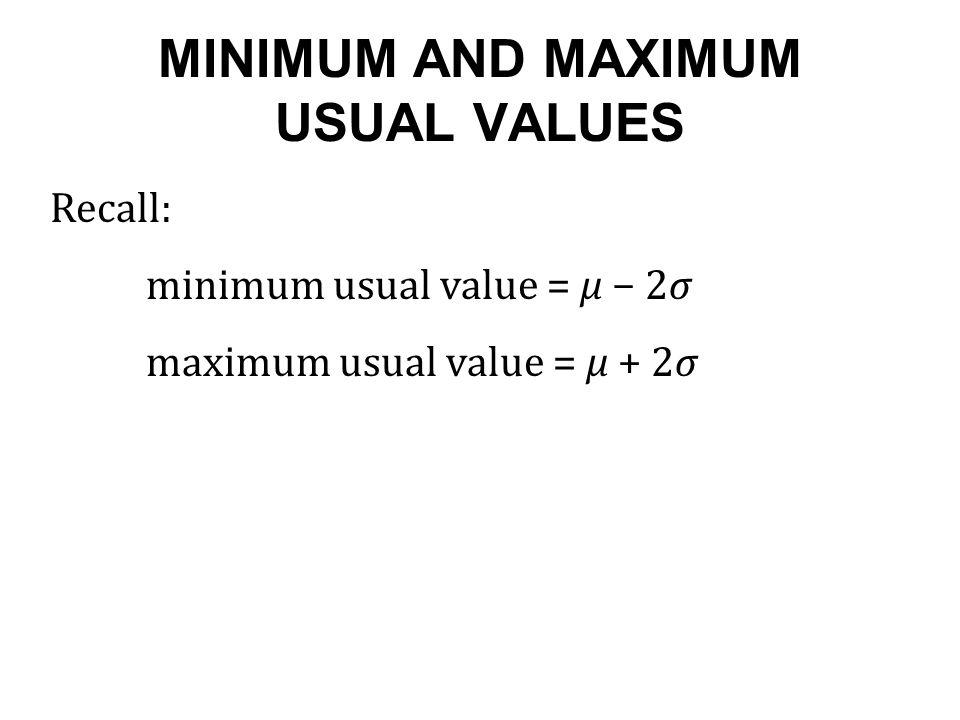 MINIMUM AND MAXIMUM USUAL VALUES Recall: minimum usual value = μ − 2σ maximum usual value = μ + 2σ