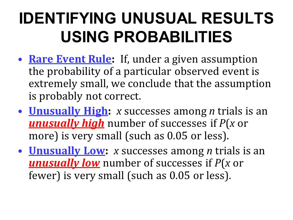 IDENTIFYING UNUSUAL RESULTS USING PROBABILITIES Rare Event Rule: If, under a given assumption the probability of a particular observed event is extrem