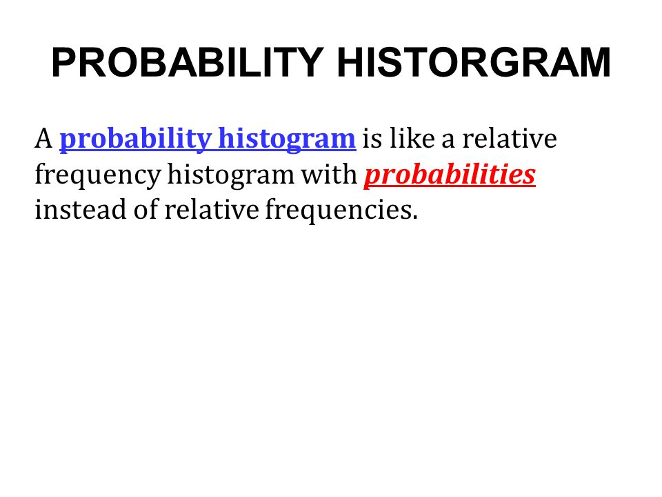PROBABILITY HISTORGRAM A probability histogram is like a relative frequency histogram with probabilities instead of relative frequencies.