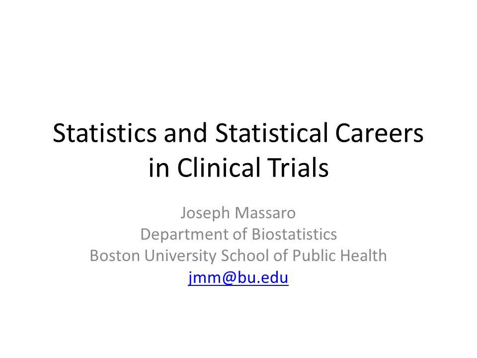 Statistics and Statistical Careers in Clinical Trials Joseph Massaro Department of Biostatistics Boston University School of Public Health jmm@bu.edu