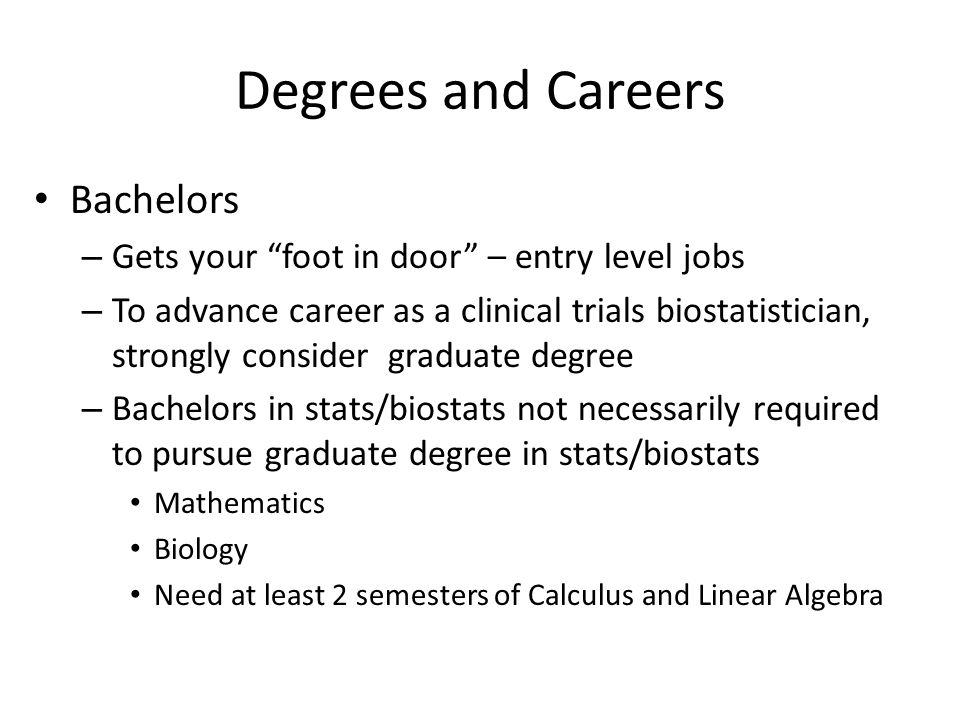Degrees and Careers Bachelors – Gets your foot in door – entry level jobs – To advance career as a clinical trials biostatistician, strongly consider graduate degree – Bachelors in stats/biostats not necessarily required to pursue graduate degree in stats/biostats Mathematics Biology Need at least 2 semesters of Calculus and Linear Algebra