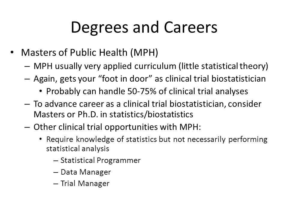Degrees and Careers Masters of Public Health (MPH) – MPH usually very applied curriculum (little statistical theory) – Again, gets your foot in door as clinical trial biostatistician Probably can handle 50-75% of clinical trial analyses – To advance career as a clinical trial biostatistician, consider Masters or Ph.D.