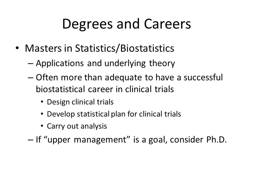 Degrees and Careers Masters in Statistics/Biostatistics – Applications and underlying theory – Often more than adequate to have a successful biostatistical career in clinical trials Design clinical trials Develop statistical plan for clinical trials Carry out analysis – If upper management is a goal, consider Ph.D.