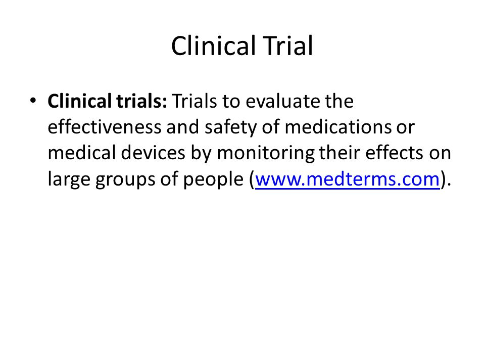 Clinical Trial Clinical trials: Trials to evaluate the effectiveness and safety of medications or medical devices by monitoring their effects on large groups of people (www.medterms.com).www.medterms.com