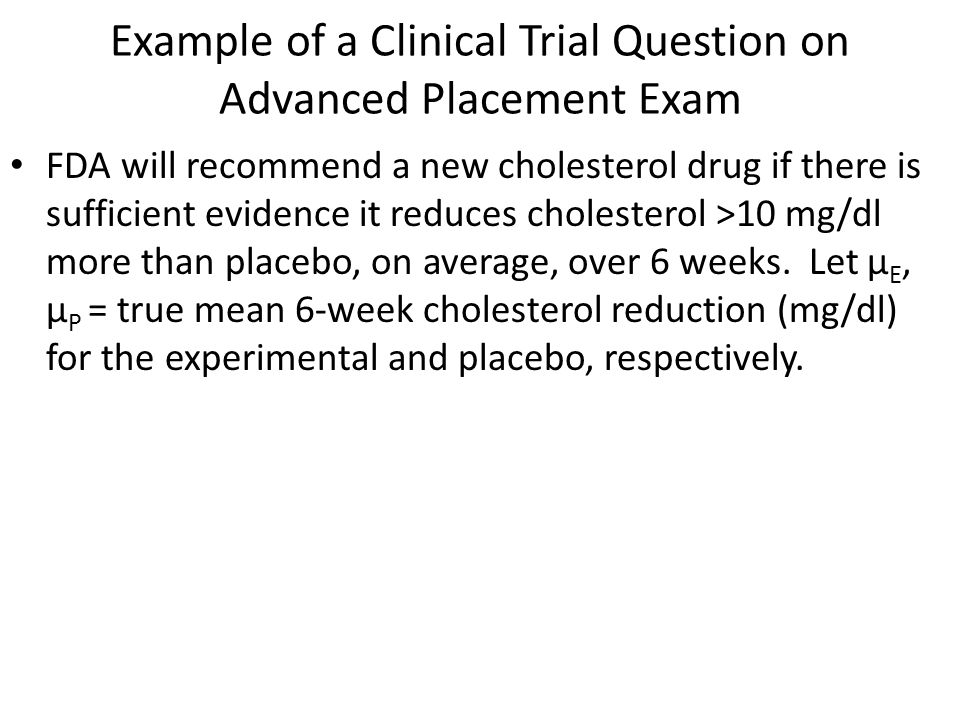 Example of a Clinical Trial Question on Advanced Placement Exam FDA will recommend a new cholesterol drug if there is sufficient evidence it reduces cholesterol >10 mg/dl more than placebo, on average, over 6 weeks.