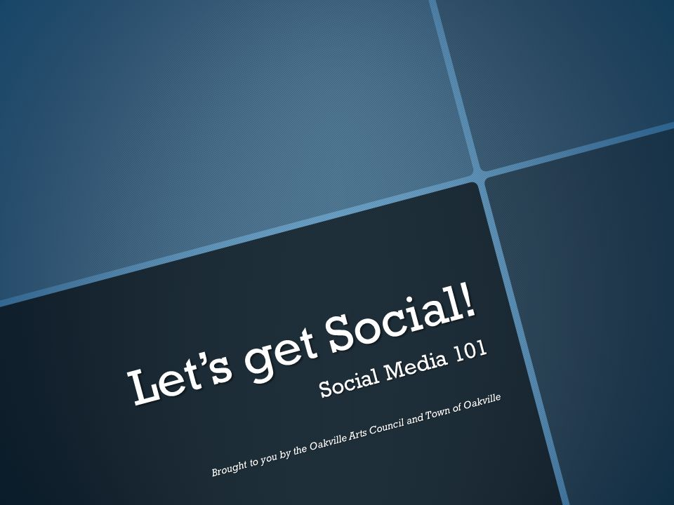 Let's get Social! Social Media 101 Brought to you by the Oakville Arts Council and Town of Oakville