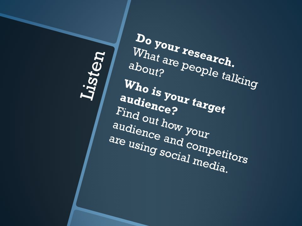 Listen Do your research. What are people talking about? Who is your target audience? Find out how your audience and competitors are using social media