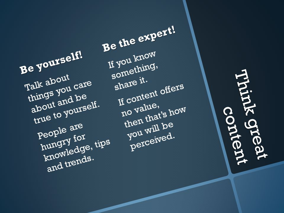 Think great content Be yourself! Talk about things you care about and be true to yourself. People are hungry for knowledge, tips and trends. Be the ex