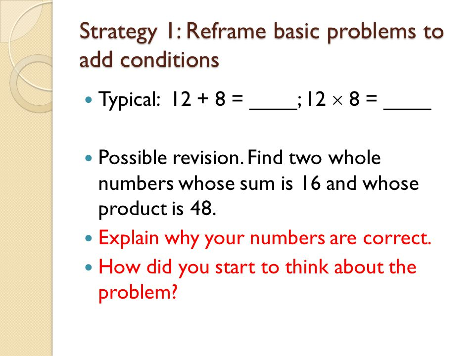 Strategy 1: Reframe basic problems to add conditions Notice that students have to attend to two conditions simultaneously.
