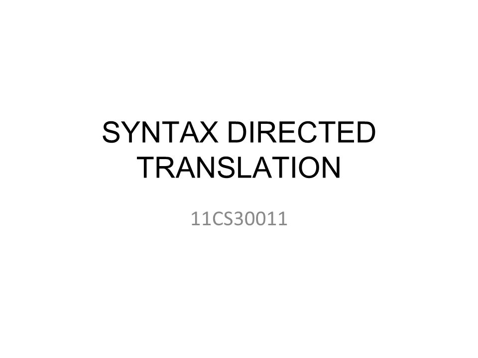 SYNTAX DIRECTED TRANSLATION 11CS30011
