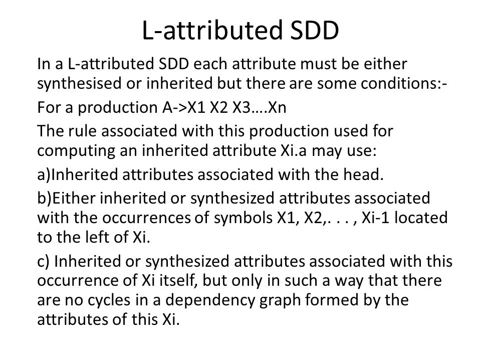 L-attributed SDD In a L-attributed SDD each attribute must be either synthesised or inherited but there are some conditions:- For a production A->X1 X