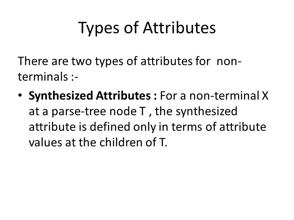 Types of Attributes There are two types of attributes for non- terminals :- Synthesized Attributes : For a non-terminal X at a parse-tree node T, the synthesized attribute is defined only in terms of attribute values at the children of T.