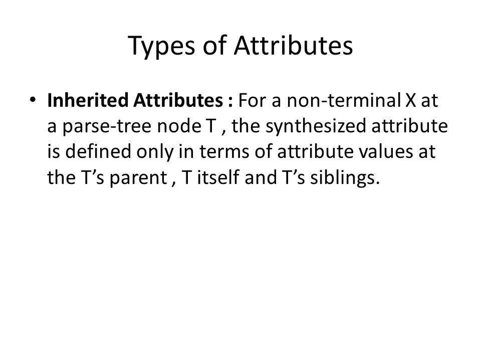 Types of Attributes Inherited Attributes : For a non-terminal X at a parse-tree node T, the synthesized attribute is defined only in terms of attribute values at the T's parent, T itself and T's siblings.