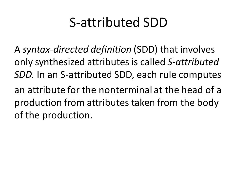 S-attributed SDD A syntax-directed definition (SDD) that involves only synthesized attributes is called S-attributed SDD. In an S-attributed SDD, each