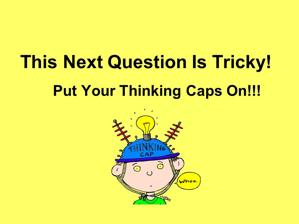 This Next Question Is Tricky! Put Your Thinking Caps On!!!