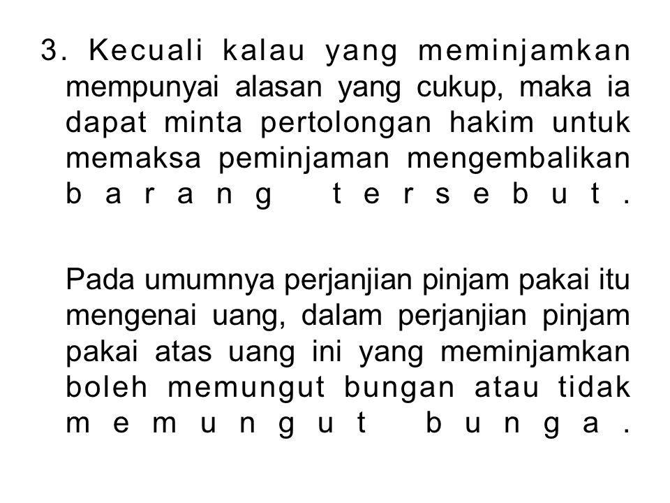 3. Kecuali kalau yang meminjamkan mempunyai alasan yang cukup, maka ia dapat minta pertolongan hakim untuk memaksa peminjaman mengembalikan barang ter