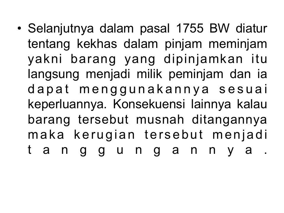 Selanjutnya dalam pasal 1755 BW diatur tentang kekhas dalam pinjam meminjam yakni barang yang dipinjamkan itu langsung menjadi milik peminjam dan ia d