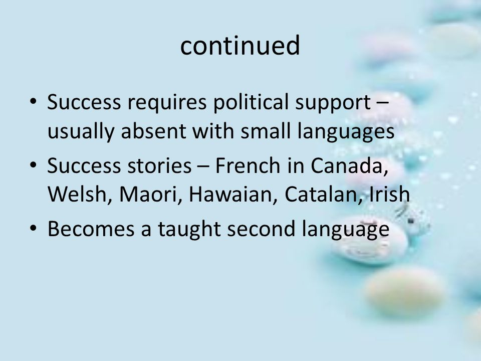 continued Success requires political support – usually absent with small languages Success stories – French in Canada, Welsh, Maori, Hawaian, Catalan,