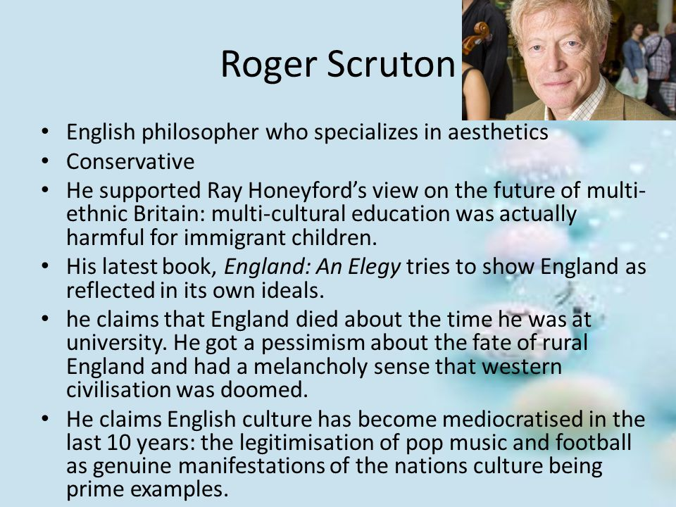 Roger Scruton English philosopher who specializes in aesthetics Conservative He supported Ray Honeyford's view on the future of multi- ethnic Britain: