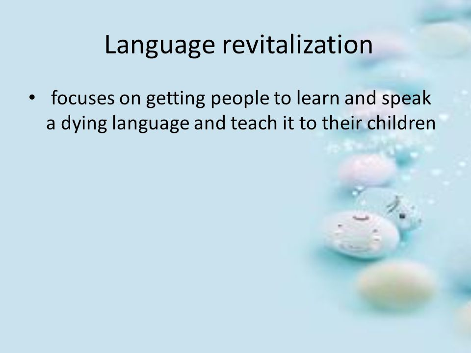 Language revitalization focuses on getting people to learn and speak a dying language and teach it to their children