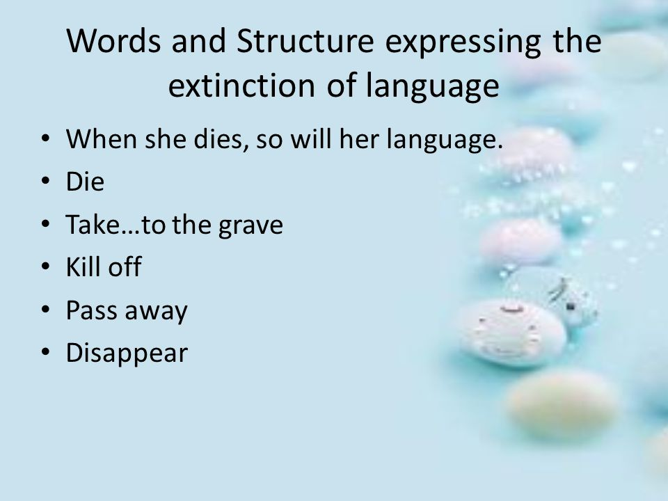 Words and Structure expressing the extinction of language When she dies, so will her language. Die Take…to the grave Kill off Pass away Disappear