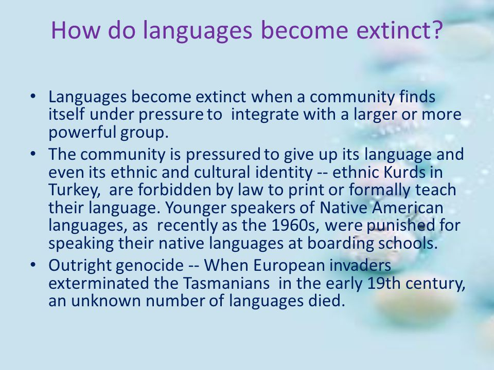 How do languages become extinct? Languages become extinct when a community finds itself under pressure to integrate with a larger or more powerful gro