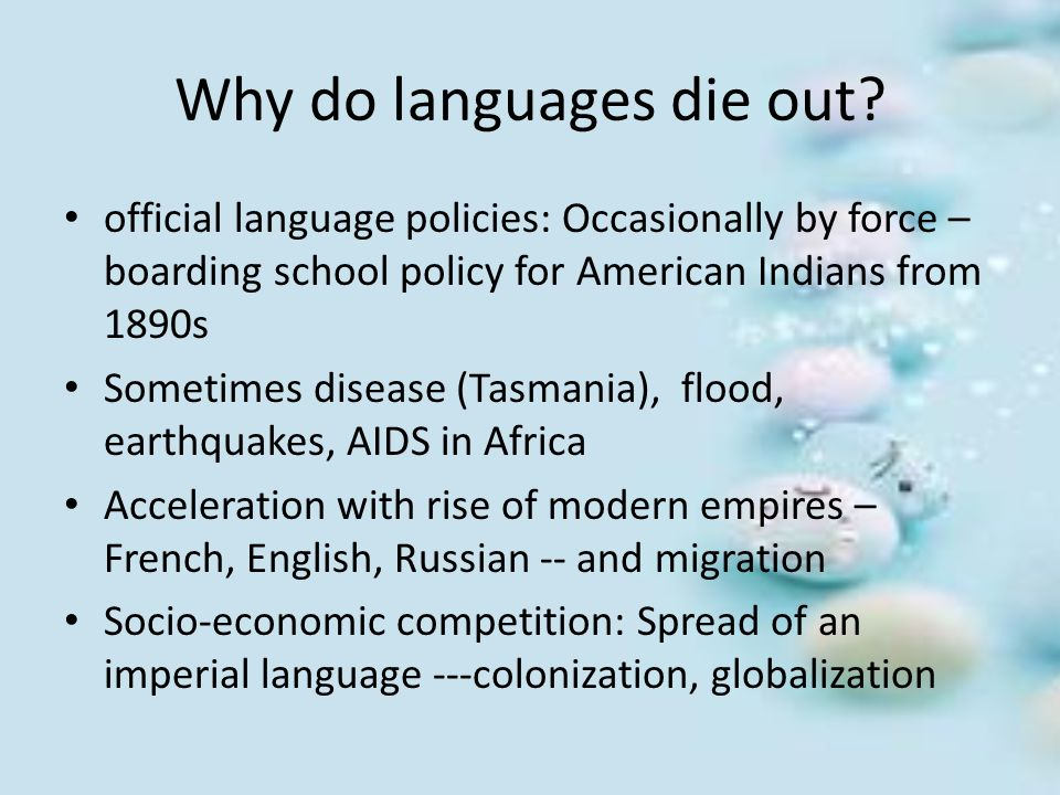 Why do languages die out? official language policies: Occasionally by force – boarding school policy for American Indians from 1890s Sometimes disease