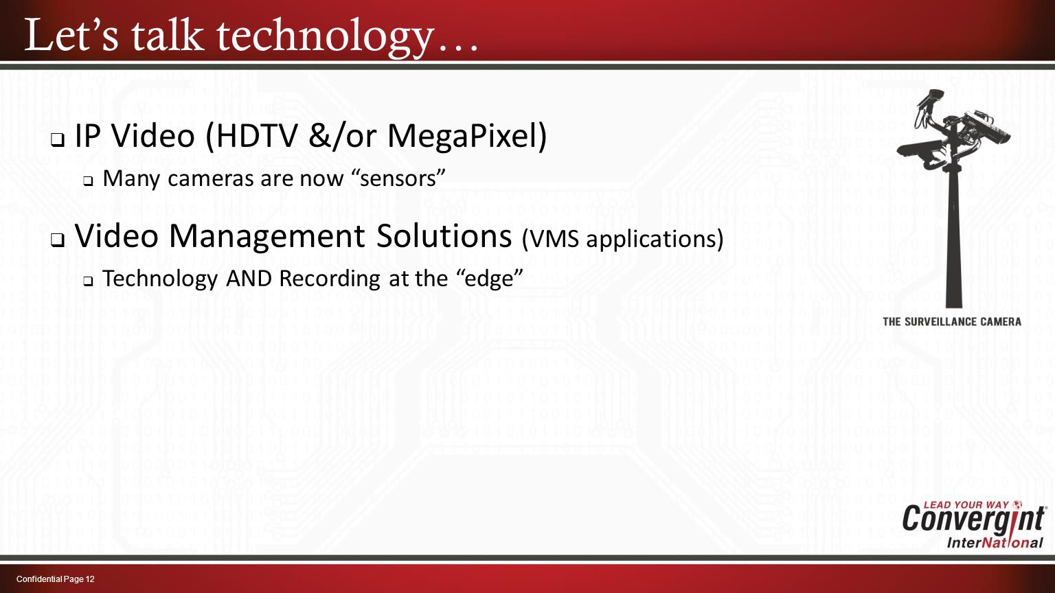  IP Video (HDTV &/or MegaPixel)  Many cameras are now sensors Let's talk technology… Confidential Page 12  Video Management Solutions (VMS applications)  Technology AND Recording at the edge