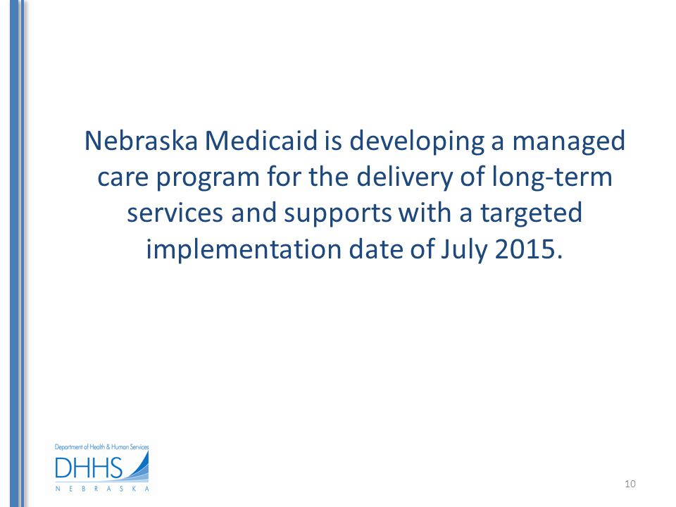 Nebraska Medicaid is developing a managed care program for the delivery of long-term services and supports with a targeted implementation date of July 2015.
