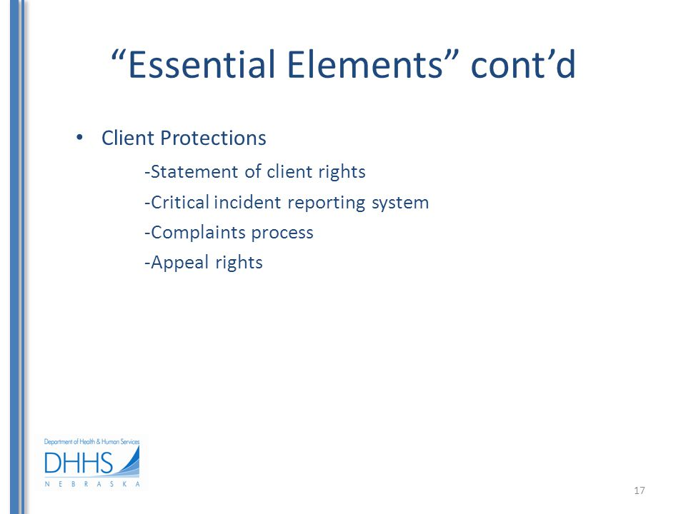 """""""Essential Elements"""" cont'd Client Protections -Statement of client rights -Critical incident reporting system -Complaints process -Appeal rights 17"""
