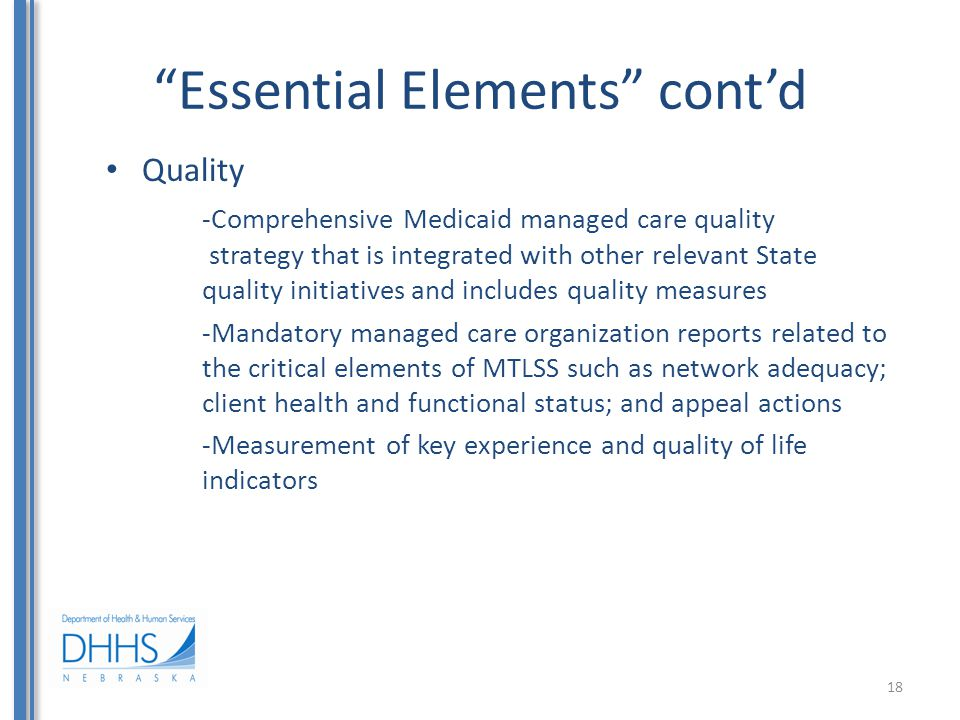 Essential Elements cont'd Quality -Comprehensive Medicaid managed care quality strategy that is integrated with other relevant State quality initiatives and includes quality measures -Mandatory managed care organization reports related to the critical elements of MTLSS such as network adequacy; client health and functional status; and appeal actions -Measurement of key experience and quality of life indicators 18