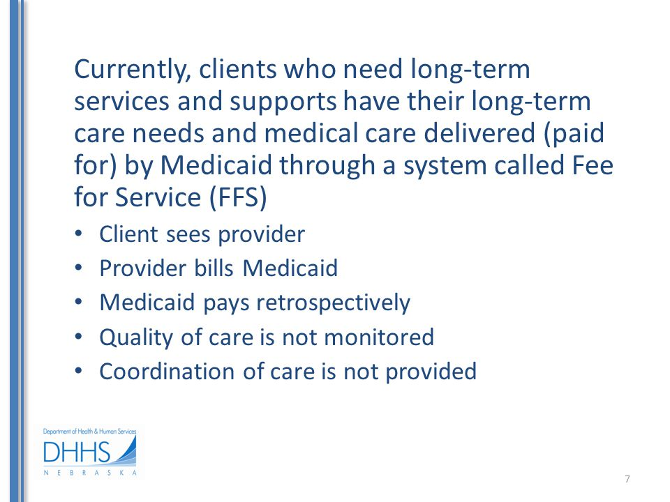 Currently, clients who need long-term services and supports have their long-term care needs and medical care delivered (paid for) by Medicaid through