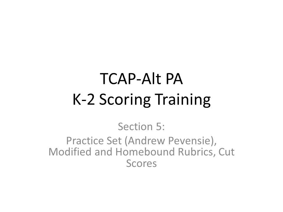 TCAP-Alt PA K-2 Scoring Training Section 5: Practice Set (Andrew Pevensie), Modified and Homebound Rubrics, Cut Scores