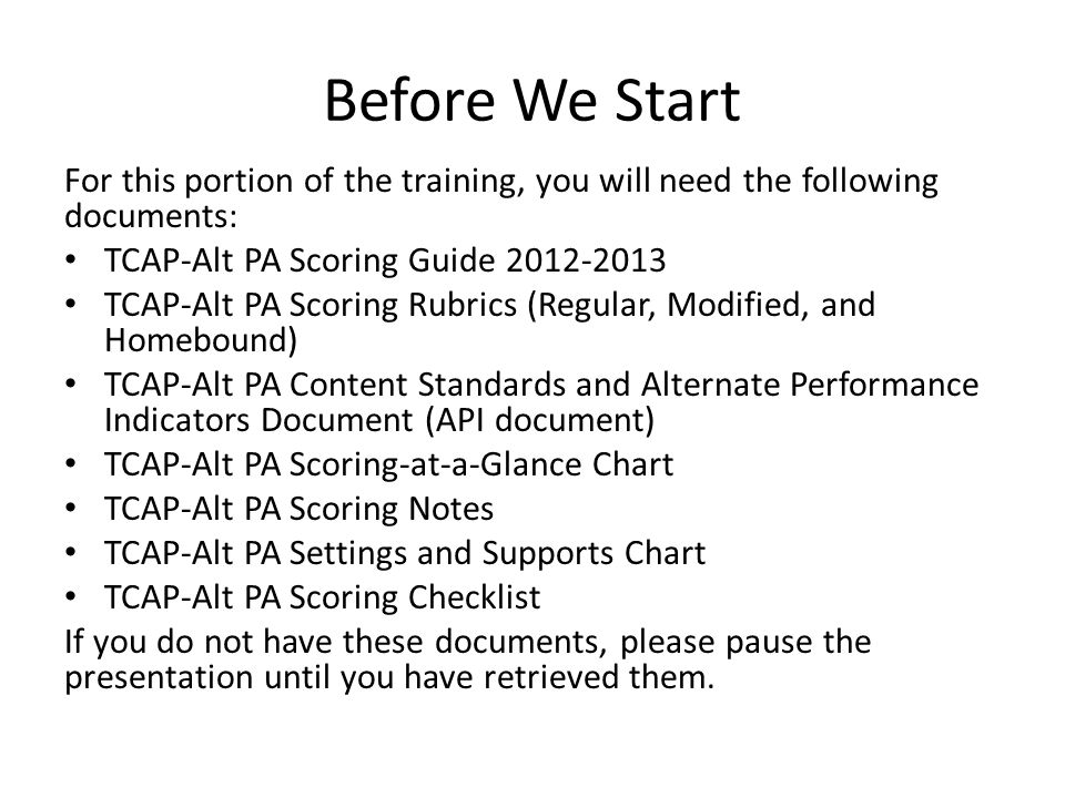 Before We Start For this portion of the training, you will need the following documents: TCAP-Alt PA Scoring Guide 2012-2013 TCAP-Alt PA Scoring Rubrics (Regular, Modified, and Homebound) TCAP-Alt PA Content Standards and Alternate Performance Indicators Document (API document) TCAP-Alt PA Scoring-at-a-Glance Chart TCAP-Alt PA Scoring Notes TCAP-Alt PA Settings and Supports Chart TCAP-Alt PA Scoring Checklist If you do not have these documents, please pause the presentation until you have retrieved them.